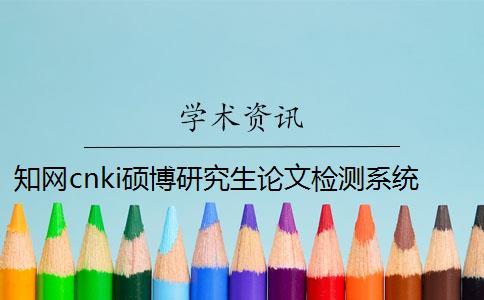 知网cnki硕博研究生论文检测系统