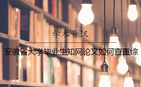 安徽省大学毕业生知网论文如何查重?综述查重吗?