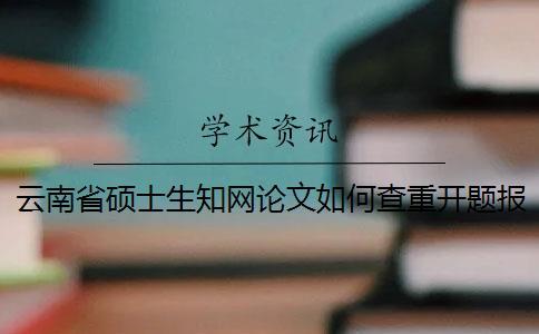 云南省硕士生知网论文如何查重?开题报告要查吗?