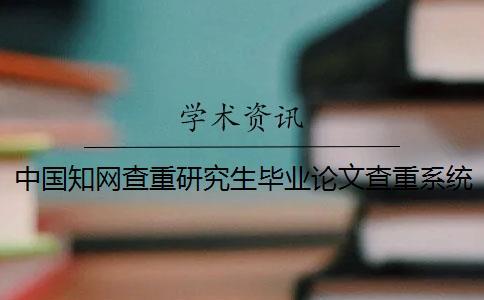 中国知网查重研究生毕业论文查重系统