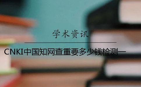 CNKI中国知网查重要多少钱检测一次