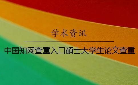 中国知网查重入口硕士大学生论文查重检测