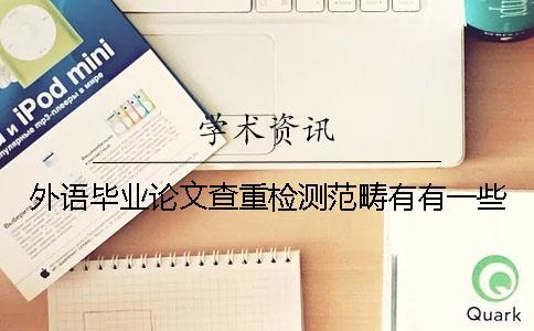 外语毕业论文查重检测范畴有有一些