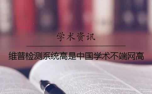 维普检测系统高是中国学术不端网高