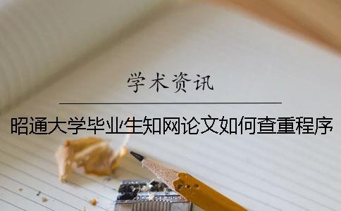 昭通大学毕业生知网论文如何查重?程序要查吗?
