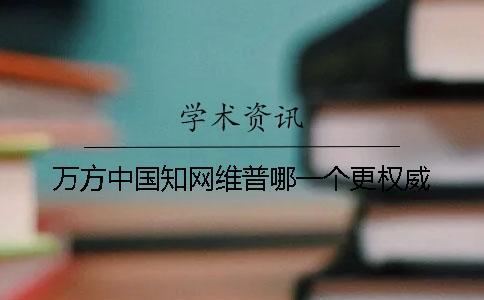 万方中国知网维普哪一个更权威