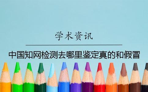 中国知网检测去哪里鉴定真的和假冒