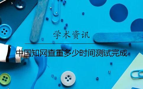 中国知网查重多少时间测试完成