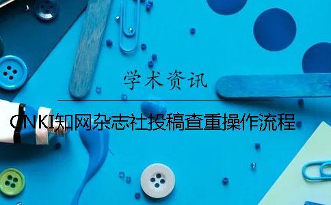 CNKI知网杂志社投稿查重操作流程