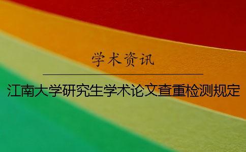 江南大学研究生学术论文查重检测规定-知网查重的总文字复制比在10%内为合格