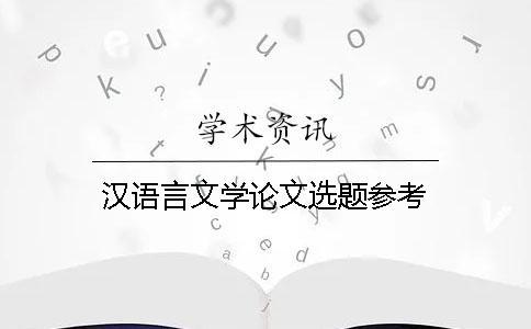 汉语言文学论文选题参考