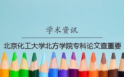 北京化工大学北方学院专科论文查重要求及重复率 北京化工大学北方学院有专科吗一