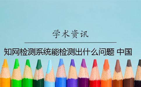 知网检测系统能检测出什么问题? 中国知网文献检测系统怎么检测论文