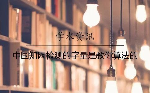 中国知网检测的字量是教你算法的?