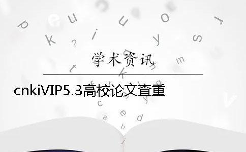 cnkiVIP5.3高校论文查重