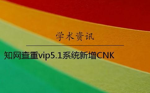 知网查重vip5.1系统新增CNKI大成编客-原创作品库