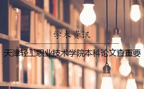 天津轻工职业技术学院本科论文查重要求及重复率