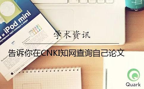 告诉你在CNKI知网查询自己论文