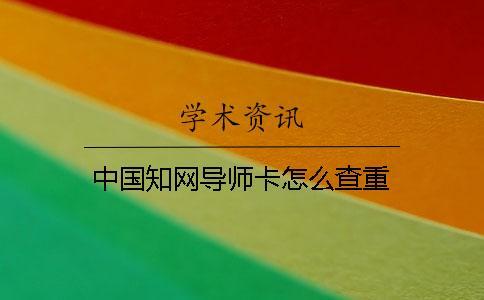 中国知网导师卡怎么查重