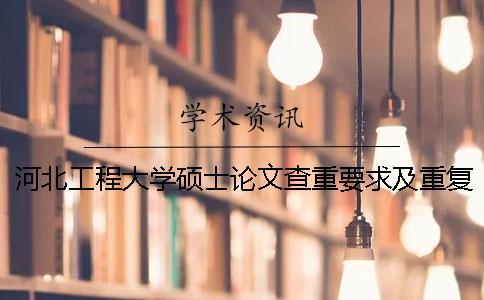 河北工程大学硕士论文查重要求及重复率 河北工程大学硕士论文外审