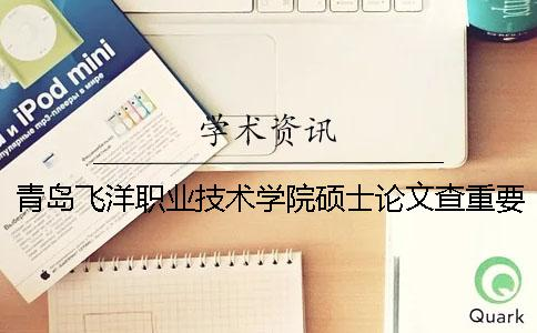 青岛飞洋职业技术学院硕士论文查重要求及重复率一