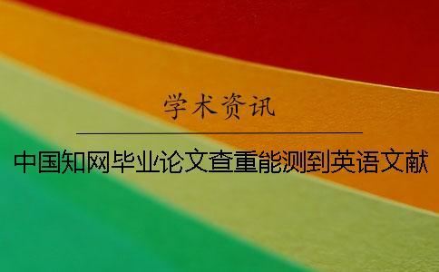 中国知网毕业论文查重能测到英语文献吗?