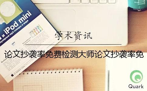 论文抄袭率免费检测大师论文抄袭率免费检测专家