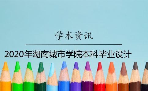 2020年湖南城市学院本科毕业设计(论文)撰写规范【附件下载】