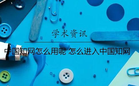 中国知网怎么用呢? 怎么进入中国知网免费