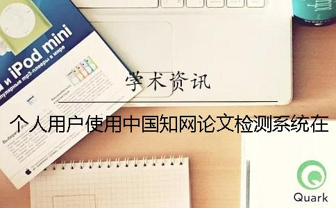 个人用户使用中国知网论文检测系统在哪里检测呢-