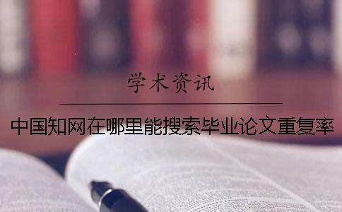 中国知网在哪里能搜索毕业论文重复率
