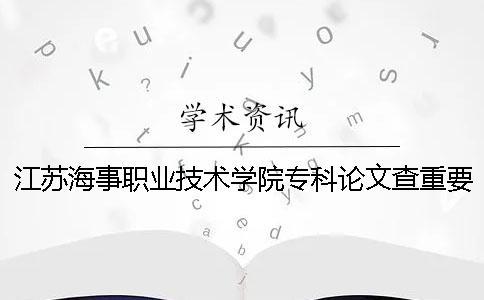 江苏海事职业技术学院专科论文查重要求及重复率