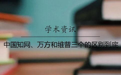 中国知网、万方和维普三个的区别到底是怎么回事?