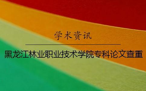 黑龙江林业职业技术学院专科论文查重要求及重复率一