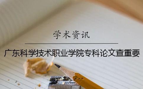广东科学技术职业学院专科论文查重要求及重复率一