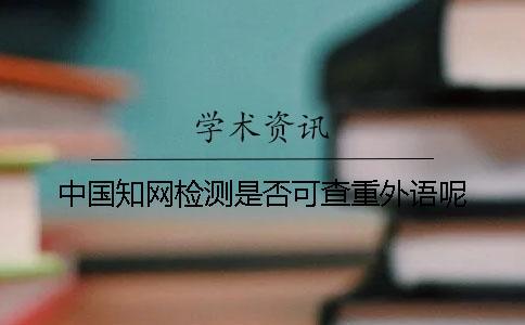 中国知网检测是否可查重外语呢?