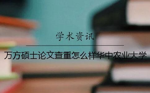 万方硕士论文查重怎么样?华中农业大学本科论文知网查重标准