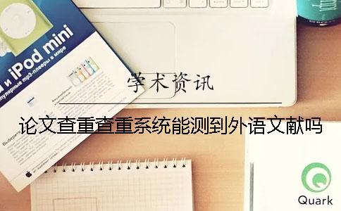 论文查重查重系统能测到外语文献吗?