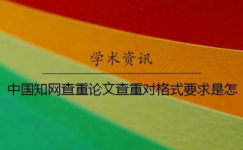 中国知网查重论文查重对格式要求是怎么回事?