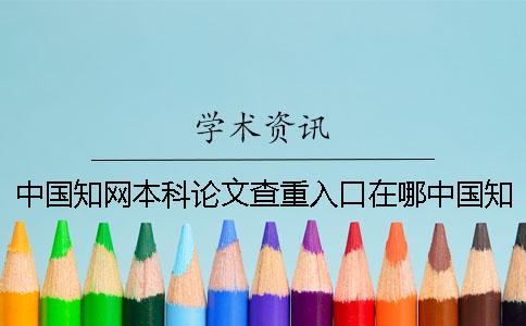 中国知网本科论文查重入口在哪中国知网本科论文查重入口