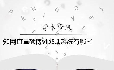 知网查重硕博vip5.1系统有哪些过人之处?